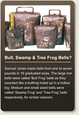 Bull, Swamp & Tree Frog Bells?  Samuel Jones made bells from one to seven pounds in 16 graduated sizes. The large iron bells were called 'Bull Frog' bells as they sounded like a bullfrog holed up in a hollow log. Medium and small sized bells were called 'Swamp Frog' and 'Tree Frog' bells respectively, for similar reasons.